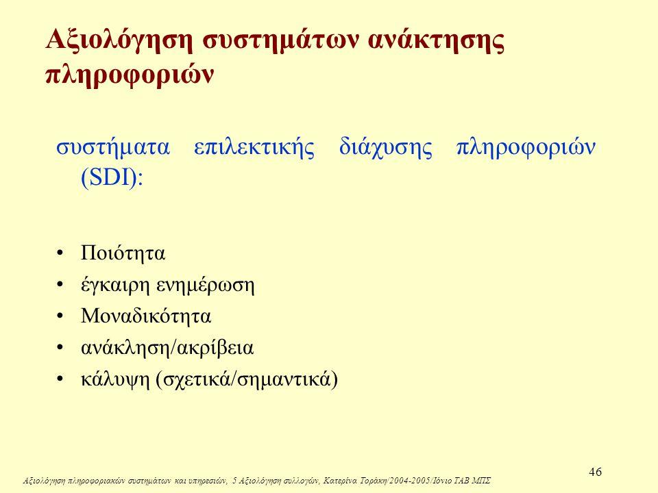 Αξιολόγηση πληροφοριακών συστημάτων και υπηρεσιών, 5 Αξιολόγηση συλλογών, Κατερίνα Τοράκη/2004-2005/Ιόνιο ΤΑΒ ΜΠΣ 46 Αξιολόγηση συστημάτων ανάκτησης πληροφοριών συστήματα επιλεκτικής διάχυσης πληροφοριών (SDI): Ποιότητα έγκαιρη ενημέρωση Μοναδικότητα ανάκληση/ακρίβεια κάλυψη (σχετικά/σημαντικά)