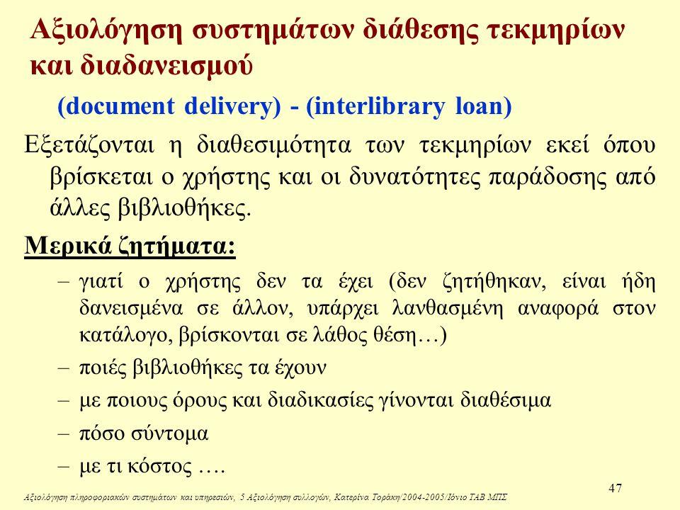 Αξιολόγηση πληροφοριακών συστημάτων και υπηρεσιών, 5 Αξιολόγηση συλλογών, Κατερίνα Τοράκη/2004-2005/Ιόνιο ΤΑΒ ΜΠΣ 47 Αξιολόγηση συστημάτων διάθεσης τεκμηρίων και διαδανεισμού (document delivery) - (interlibrary loan) Εξετάζονται η διαθεσιμότητα των τεκμηρίων εκεί όπου βρίσκεται ο χρήστης και οι δυνατότητες παράδοσης από άλλες βιβλιοθήκες.