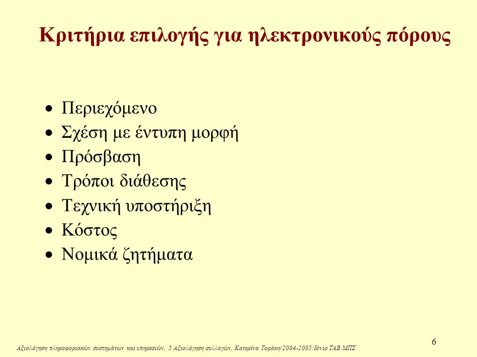 Αξιολόγηση πληροφοριακών συστημάτων και υπηρεσιών, 5 Αξιολόγηση συλλογών, Κατερίνα Τοράκη/2004-2005/Ιόνιο ΤΑΒ ΜΠΣ 6 Κριτήρια επιλογής για ηλεκτρονικούς πόρους  Περιεχόμενο  Σχέση με έντυπη μορφή  Πρόσβαση  Τρόποι διάθεσης  Τεχνική υποστήριξη  Κόστος  Νομικά ζητήματα