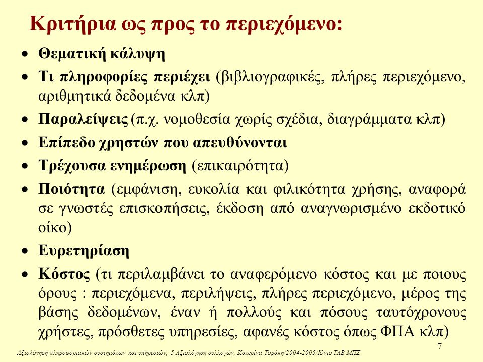 Αξιολόγηση πληροφοριακών συστημάτων και υπηρεσιών, 5 Αξιολόγηση συλλογών, Κατερίνα Τοράκη/2004-2005/Ιόνιο ΤΑΒ ΜΠΣ 7 Κριτήρια ως προς το περιεχόμενο:  Θεματική κάλυψη  Τι πληροφορίες περιέχει (βιβλιογραφικές, πλήρες περιεχόμενο, αριθμητικά δεδομένα κλπ)  Παραλείψεις (π.χ.