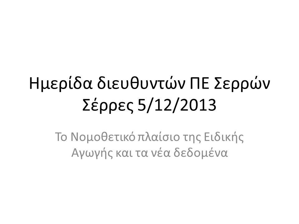 Ημερίδα διευθυντών ΠΕ Σερρών Σέρρες 5/12/2013 Το Νομοθετικό πλαίσιο της Ειδικής Αγωγής και τα νέα δεδομένα