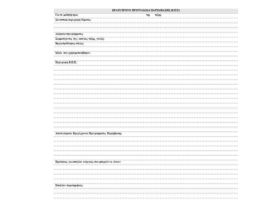 ΒΡΑΧΥΧΡΟΝΟ ΠΡΟΓΡΑΜΜΑ ΠΑΡΕΜΒΑΣΗΣ (Β.Π.Π.) Για το μαθητή-τρια: της τάξης Συνοπτική περιγραφή θέματος: Διάρκεια προγράμματος: Συμμετέχοντες (π.χ. εκπ/κος