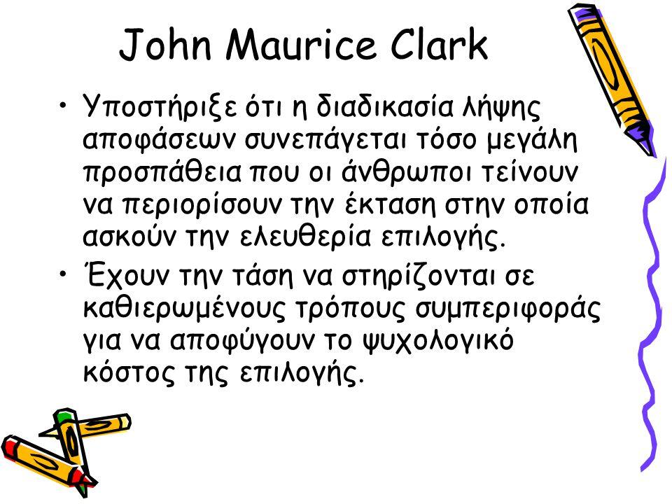 John Maurice Clark Υποστήριξε ότι η διαδικασία λήψης αποφάσεων συνεπάγεται τόσο μεγάλη προσπάθεια που οι άνθρωποι τείνουν να περιορίσουν την έκταση στ