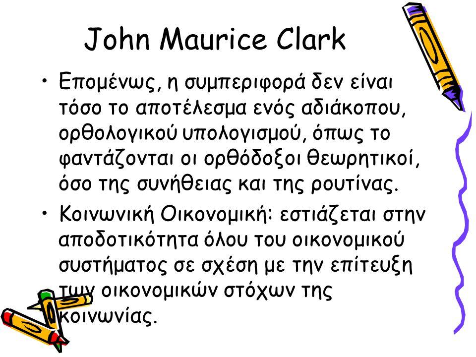 John Maurice Clark Επομένως, η συμπεριφορά δεν είναι τόσο το αποτέλεσμα ενός αδιάκοπου, ορθολογικού υπολογισμού, όπως το φαντάζονται οι ορθόδοξοι θεωρ