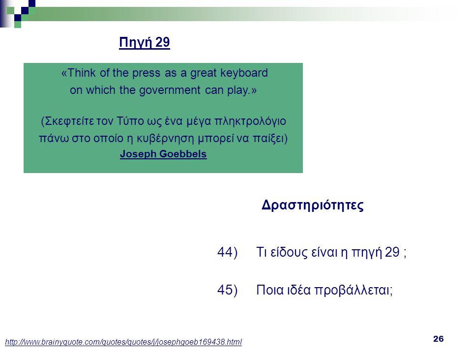 26 Δραστηριότητες 44) Τι είδους είναι η πηγή 29 ; 45) Ποια ιδέα προβάλλεται; «Think of the press as a great keyboard on which the government can play.
