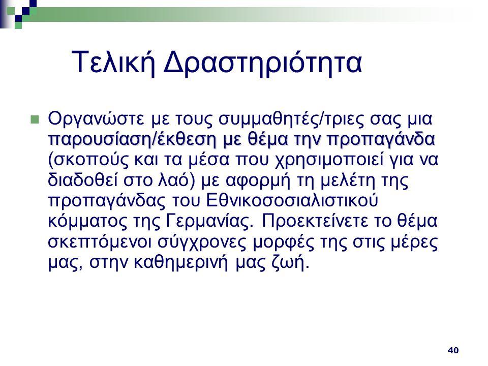 40 Τελική Δραστηριότητα παρουσίαση/έκθεση με θέμα την προπαγάνδα Οργανώστε με τους συμμαθητές/τριες σας μια παρουσίαση/έκθεση με θέμα την προπαγάνδα (