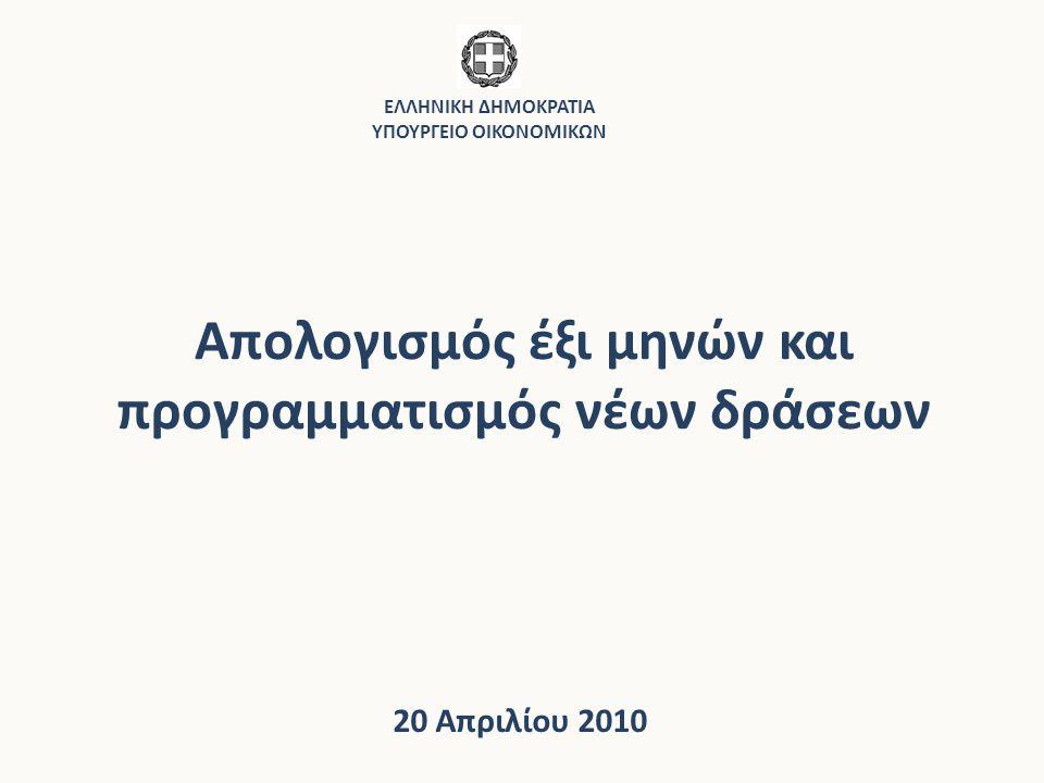 Απολογισμός έξι μηνών και προγραμματισμός νέων δράσεων 20 Απριλίου 2010 ΕΛΛΗΝΙΚΗ ΔΗΜΟΚΡΑΤΙΑ ΥΠΟΥΡΓΕΙΟ ΟΙΚΟΝΟΜΙΚΩΝ