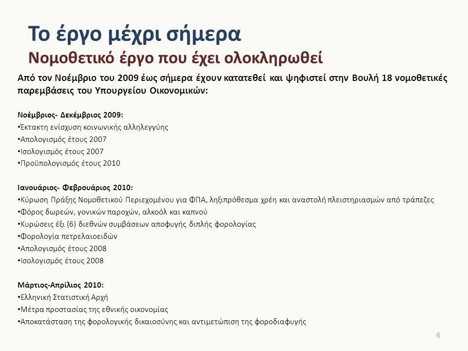 Το έργο μέχρι σήμερα Νομοθετικό έργο που έχει ολοκληρωθεί Από τον Νοέμβριο του 2009 έως σήμερα έχουν κατατεθεί και ψηφιστεί στην Βουλή 18 νομοθετικές παρεμβάσεις του Υπουργείου Οικονομικών: Νοέμβριος- Δεκέμβριος 2009: Έκτακτη ενίσχυση κοινωνικής αλληλεγγύης Απολογισμός έτους 2007 Ισολογισμός έτους 2007 Προϋπολογισμός έτους 2010 Ιανουάριος- Φεβρουάριος 2010: Κύρωση Πράξης Νομοθετικού Περιεχομένου για ΦΠΑ, ληξιπρόθεσμα χρέη και αναστολή πλειστηριασμών από τράπεζες Φόρος δωρεών, γονικών παροχών, αλκοόλ και καπνού Κυρώσεις έξι (6) διεθνών συμβάσεων αποφυγής διπλής φορολογίας Φορολογία πετρελαιοειδών Απολογισμός έτους 2008 Ισολογισμός έτους 2008 Μάρτιος-Απρίλιος 2010: Ελληνική Στατιστική Αρχή Μέτρα προστασίας της εθνικής οικονομίας Αποκατάσταση της φορολογικής δικαιοσύνης και αντιμετώπιση της φοροδιαφυγής 6
