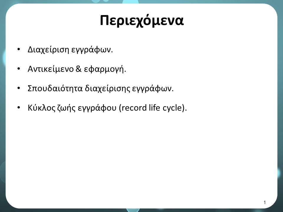 Κύκλος ζωής εγγράφου (record life cycle) 4/9 Ο κύκλος Ζωής του Εγγράφου είναι το βασικό συστατικό της διαμόρφωσης πολιτικής Διαχείρισης Εγγράφων σε έναν Οργανισμό.
