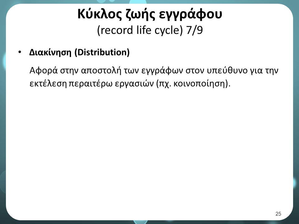Κύκλος ζωής εγγράφου (record life cycle) 7/9 Διακίνηση (Distribution) Αφορά στην αποστολή των εγγράφων στον υπεύθυνο για την εκτέλεση περαιτέρω εργασιών (πχ.
