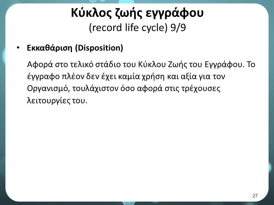 Κύκλος ζωής εγγράφου (record life cycle) 9/9 Εκκαθάριση (Disposition) Αφορά στο τελικό στάδιο του Κύκλου Ζωής του Εγγράφου.