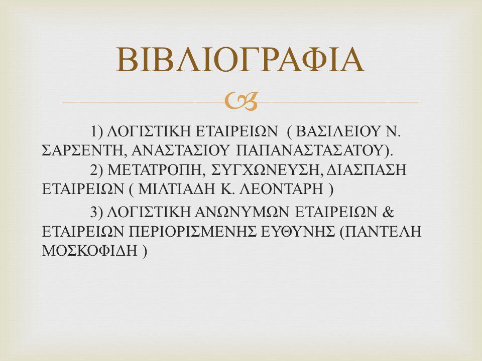  1) ΛΟΓΙΣΤΙΚΗ ΕΤΑΙΡΕΙΩΝ ( ΒΑΣΙΛΕΙΟΥ Ν. ΣΑΡΣΕΝΤΗ, ΑΝΑΣΤΑΣΙΟΥ ΠΑΠΑΝΑΣΤΑΣΑΤΟΥ ). 2) ΜΕΤΑΤΡΟΠΗ, ΣΥΓΧΩΝΕΥΣΗ, ΔΙΑΣΠΑΣΗ ΕΤΑΙΡΕΙΩΝ ( ΜΙΛΤΙΑΔΗ Κ. ΛΕΟΝΤΑΡΗ ) 3