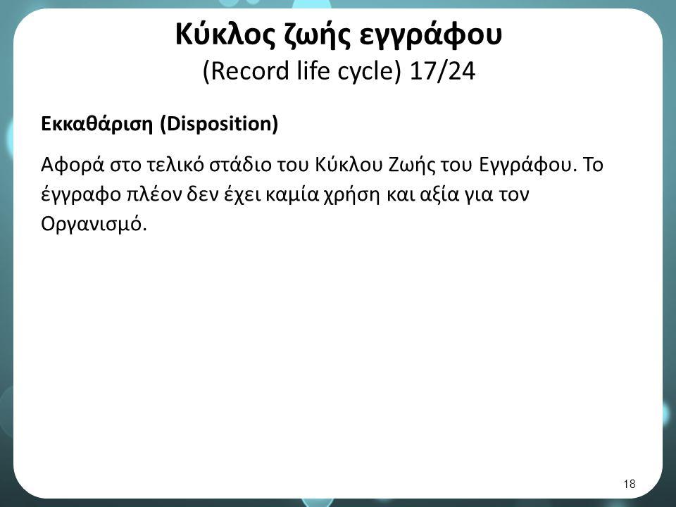 Κύκλος ζωής εγγράφου (Record life cycle) 17/24 Εκκαθάριση (Disposition) Αφορά στο τελικό στάδιο του Κύκλου Ζωής του Εγγράφου.