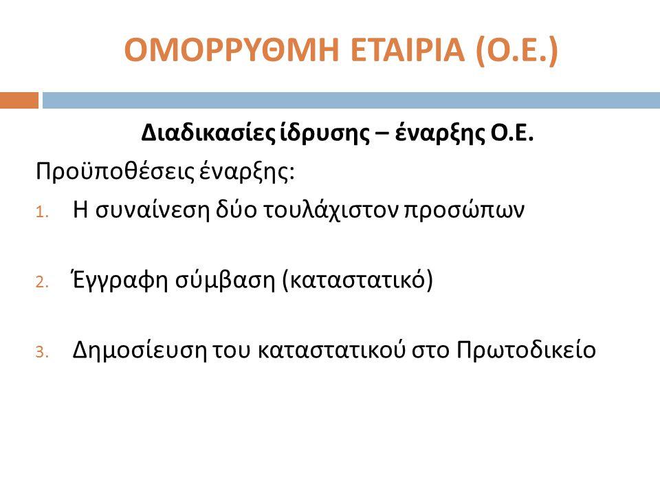 ΟΜΟΡΡΥΘΜΗ ΕΤΑΙΡΙΑ ( Ο. Ε.) Διαδικασίες ίδρυσης – έναρξης Ο. Ε. Προϋποθέσεις έναρξης : 1. Η συναίνεση δύο τουλάχιστον προσώπων 2. Έγγραφη σύμβαση ( κατ