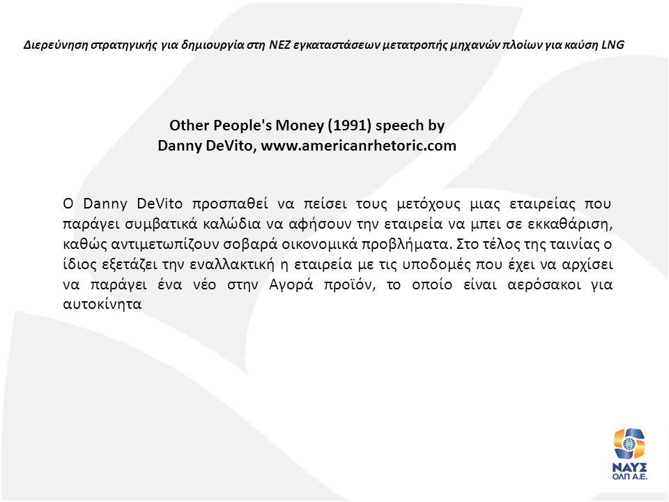 Other People s Money (1991) speech by Danny DeVito, www.americanrhetoric.com Διερεύνηση στρατηγικής για δημιουργία στη ΝΕΖ εγκαταστάσεων μετατροπής μηχανών πλοίων για καύση LNG Ο Danny DeVito προσπαθεί να πείσει τους μετόχους μιας εταιρείας που παράγει συμβατικά καλώδια να αφήσουν την εταιρεία να μπει σε εκκαθάριση, καθώς αντιμετωπίζουν σοβαρά οικονομικά προβλήματα.