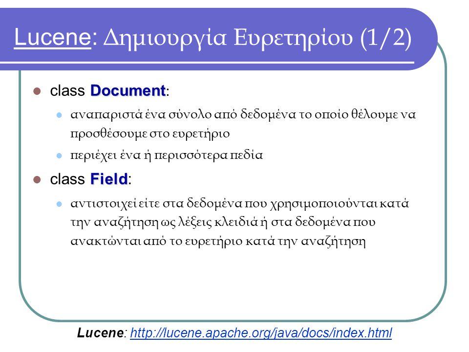 Lucene: Δημιουργία Ευρετηρίου (1/2) Document class Document : αναπαριστά ένα σύνολο από δεδομένα το οποίο θέλουμε να προσθέσουμε στο ευρετήριο περιέχει ένα ή περισσότερα πεδία Field class Field: αντιστοιχεί είτε στα δεδομένα που χρησιμοποιούνται κατά την αναζήτηση ως λέξεις κλειδιά ή στα δεδομένα που ανακτώνται από το ευρετήριο κατά την αναζήτηση Lucene: http://lucene.apache.org/java/docs/index.html