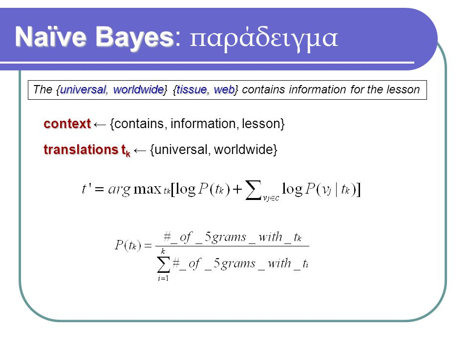 Naïve Bayes Naïve Bayes: παράδειγμα universalworldwidetissue, web The {universal, worldwide} {tissue, web} contains information for the lesson context context ← {contains, information, lesson} translations t k translations t k ← {universal, worldwide}