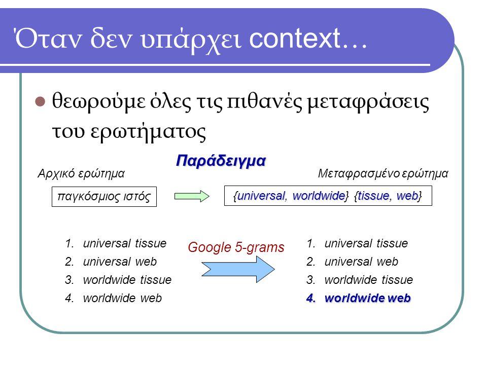 Όταν δεν υπάρχει context … θεωρούμε όλες τις πιθανές μεταφράσεις του ερωτήματος παγκόσμιος ιστός universalworldwidetissue, web {universal, worldwide} {tissue, web} Παράδειγμα Αρχικό ερώτημαΜεταφρασμένο ερώτημα 1.universal tissue 2.universal web 3.worldwide tissue 4.worldwide web Google 5-grams 1.universal tissue 2.universal web 3.worldwide tissue 4.worldwide web