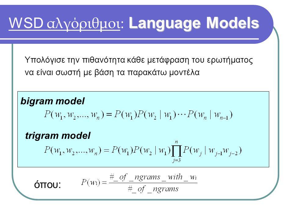 Language Models WSD αλγόριθμοι: Language Models bigram model trigram model όπου: Υπολόγισε την πιθανότητα κάθε μετάφραση του ερωτήματος να είναι σωστή με βάση τα παρακάτω μοντέλα
