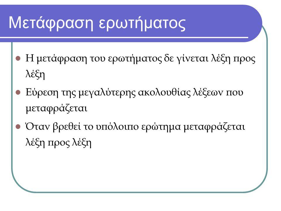 Μετάφραση ερωτήματος Η μετάφραση του ερωτήματος δε γίνεται λέξη προς λέξη Εύρεση της μεγαλύτερης ακολουθίας λέξεων που μεταφράζεται Όταν βρεθεί το υπόλοιπο ερώτημα μεταφράζεται λέξη προς λέξη