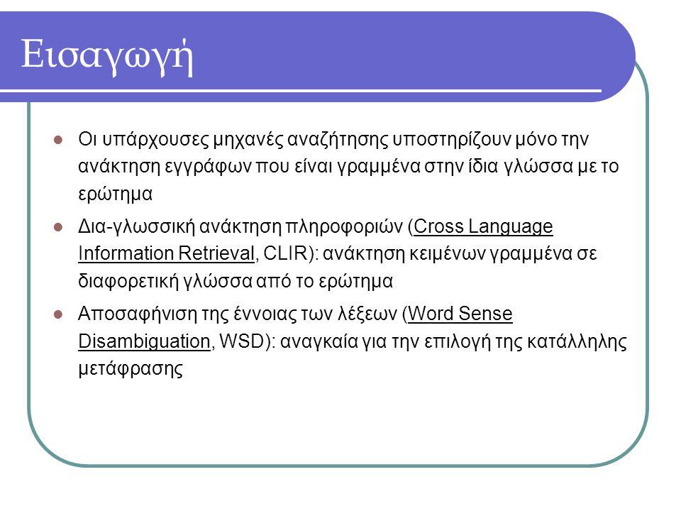 Εισαγωγή Οι υπάρχουσες μηχανές αναζήτησης υποστηρίζουν μόνο την ανάκτηση εγγράφων που είναι γραμμένα στην ίδια γλώσσα με το ερώτημα Δια-γλωσσική ανάκτηση πληροφοριών (Cross Language Information Retrieval, CLIR): ανάκτηση κειμένων γραμμένα σε διαφορετική γλώσσα από το ερώτημα Αποσαφήνιση της έννοιας των λέξεων (Word Sense Disambiguation, WSD): αναγκαία για την επιλογή της κατάλληλης μετάφρασης