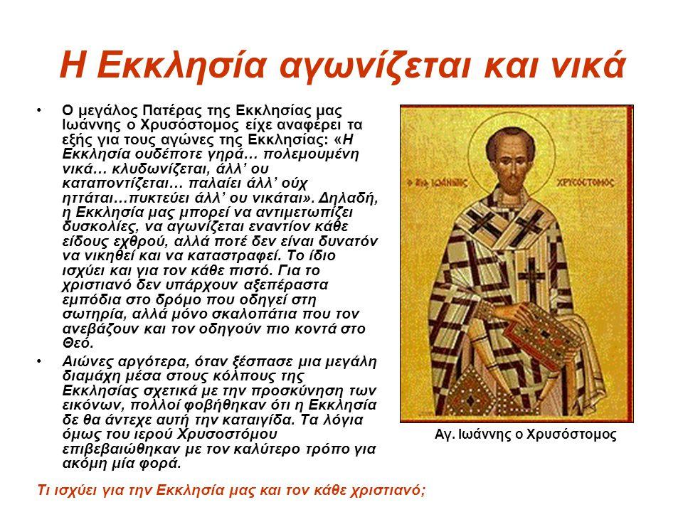 Η Εκκλησία αγωνίζεται και νικά Ο μεγάλος Πατέρας της Εκκλησίας μας Ιωάννης ο Χρυσόστομος είχε αναφέρει τα εξής για τους αγώνες της Εκκλησίας: «Η Εκκλη