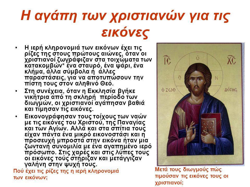Η αγάπη των χριστιανών για τις εικόνες Η ιερή κληρονομιά των εικόνων έχει τις ρίζες της στους πρώτους αιώνες, όταν οι χριστιανοί ζωγράφιζαν στα τοιχώμ