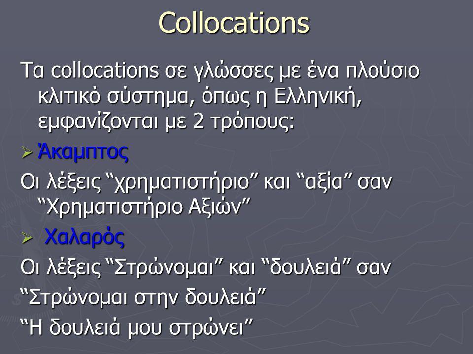 Collocations Τα collocations σε γλώσσες με ένα πλούσιο κλιτικό σύστημα, όπως η Ελληνική, εμφανίζονται με 2 τρόπους:  Άκαμπτος Οι λέξεις χρηματιστήριο και αξία σαν Χρηματιστήριο Αξιών  Χαλαρός Οι λέξεις Στρώνομαι και δουλειά σαν Στρώνομαι στην δουλειά Η δουλειά μου στρώνει