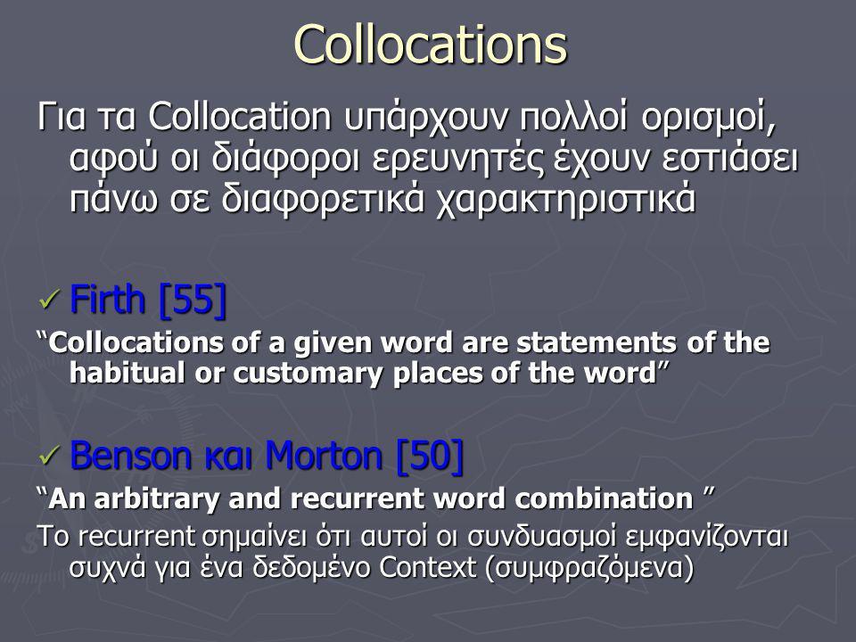 Collocations Smadja [64] Smadja [64] Καθορίζει 4 χαρακτηριστικά για τα Collocations χρήσιμα για τις υπολογιστικές εφαρμογές Τα Collocations είναι αυθαίρετα, αυτό σημαίνει ότι δεν αντιστοιχούν σε κάποια συντακτική ή σημασιολογική παραλλαγή Τα Collocations είναι domain-dependent, επομένως ο χειρισμός κειμένου σε ένα πεδίο απαιτεί σαφή γνώση της ορολογίας και των domain-dependent Collocations Τα Collocations είναι recurrent, όπως ορίστηκε παραπάνω Τα Collocations είναι Cohesive lexical clusters, πού σημαίνει ότι η εμφάνιση μιας η περισσότερων λέξεων συχνά συνεπάγεται την εμφάνιση και των υπολοίπων λέξεων