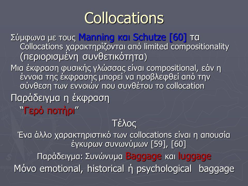 Collocations Σύμφωνα με τους Manning και Schutze [60] τα Collocations χαρακτηρίζονται από limited compositionality (περιορισμένη συνθετικότητα ) Μια έκφραση φυσικής γλώσσας είναι compositional, εάν η έννοια της έκφρασης μπορεί να προβλεφθεί από την σύνθεση των εννοιών που συνθέτου το collocation Παράδειγμα η έκφραση Γερό ποτήρι Τέλος Ένα άλλο χαρακτηριστικό των collocations είναι η απουσία έγκυρων συνωνύμων [59], [60] Παράδειγμα: Συνώνυμα Baggage και luggage Μόνο emotional, historical ή psychological baggage