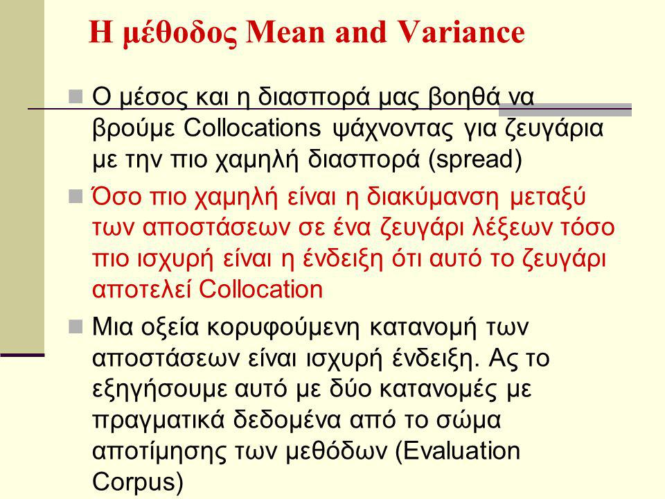 Η μέθοδος Mean and Variance Ο μέσος και η διασπορά μας βοηθά να βρούμε Collocations ψάχνοντας για ζευγάρια με την πιο χαμηλή διασπορά (spread) Όσο πιο χαμηλή είναι η διακύμανση μεταξύ των αποστάσεων σε ένα ζευγάρι λέξεων τόσο πιο ισχυρή είναι η ένδειξη ότι αυτό το ζευγάρι αποτελεί Collocation Μια οξεία κορυφούμενη κατανομή των αποστάσεων είναι ισχυρή ένδειξη.