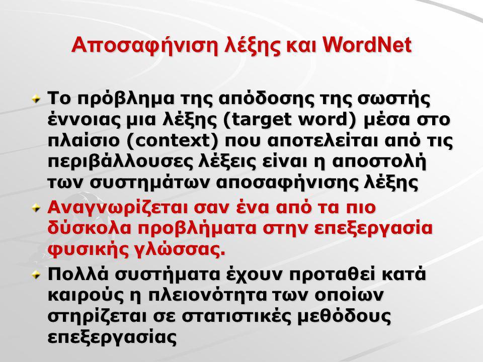 Αποσαφήνιση λέξης και WordNet To πρόβλημα της απόδοσης της σωστής έννοιας μια λέξης (target word) μέσα στο πλαίσιο (context) που αποτελείται από τις περιβάλλουσες λέξεις είναι η αποστολή των συστημάτων αποσαφήνισης λέξης Αναγνωρίζεται σαν ένα από τα πιο δύσκολα προβλήματα στην επεξεργασία φυσικής γλώσσας.