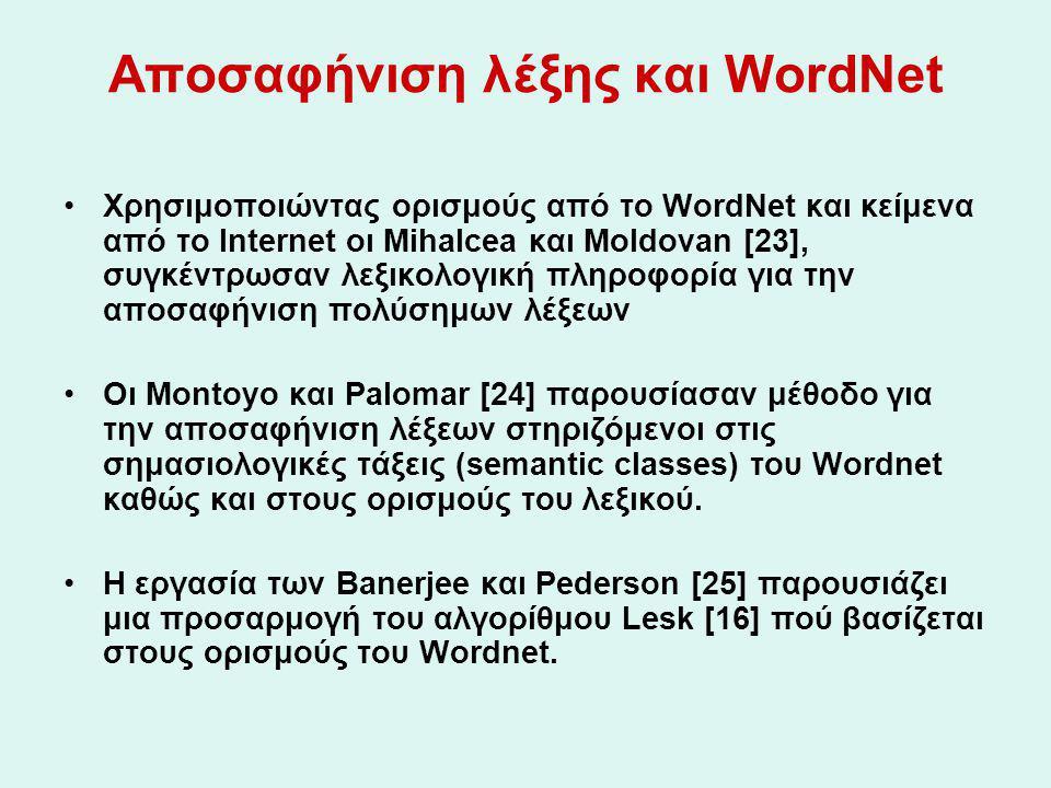 Αποσαφήνιση λέξης και WordNet Χρησιμοποιώντας ορισμούς από το WordNet και κείμενα από το Internet οι Mihalcea και Moldovan [23], συγκέντρωσαν λεξικολογική πληροφορία για την αποσαφήνιση πολύσημων λέξεων Οι Montoyo και Palomar [24] παρουσίασαν μέθοδο για την αποσαφήνιση λέξεων στηριζόμενοι στις σημασιολογικές τάξεις (semantic classes) του Wordnet καθώς και στους ορισμούς του λεξικού.