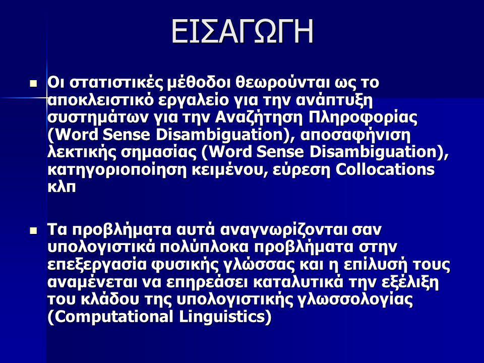 ΕΙΣΑΓΩΓΗ Οι στατιστικές μέθοδοι θεωρούνται ως το αποκλειστικό εργαλείο για την ανάπτυξη συστημάτων για την Αναζήτηση Πληροφορίας (Word Sense Disambiguation), αποσαφήνιση λεκτικής σημασίας (Word Sense Disambiguation), κατηγοριοποίηση κειμένου, εύρεση Collocations κλπ Οι στατιστικές μέθοδοι θεωρούνται ως το αποκλειστικό εργαλείο για την ανάπτυξη συστημάτων για την Αναζήτηση Πληροφορίας (Word Sense Disambiguation), αποσαφήνιση λεκτικής σημασίας (Word Sense Disambiguation), κατηγοριοποίηση κειμένου, εύρεση Collocations κλπ Τα προβλήματα αυτά αναγνωρίζονται σαν υπολογιστικά πολύπλοκα προβλήματα στην επεξεργασία φυσικής γλώσσας και η επίλυσή τους αναμένεται να επηρεάσει καταλυτικά την εξέλιξη του κλάδου της υπολογιστικής γλωσσολογίας (Computational Linguistics) Τα προβλήματα αυτά αναγνωρίζονται σαν υπολογιστικά πολύπλοκα προβλήματα στην επεξεργασία φυσικής γλώσσας και η επίλυσή τους αναμένεται να επηρεάσει καταλυτικά την εξέλιξη του κλάδου της υπολογιστικής γλωσσολογίας (Computational Linguistics)