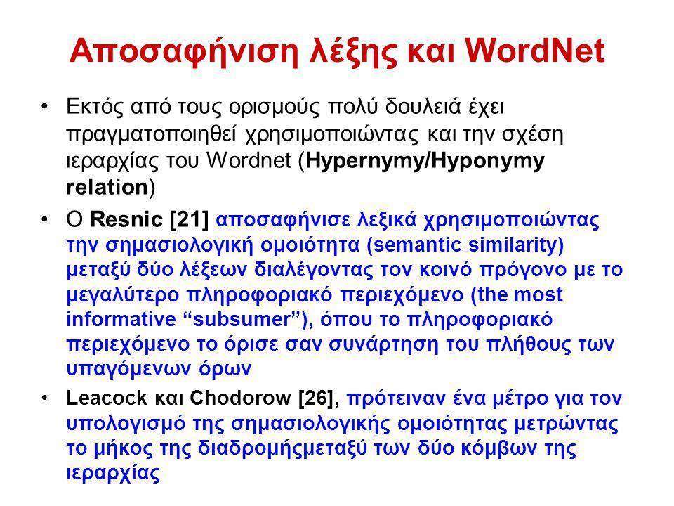Αποσαφήνιση λέξης και WordNet Εκτός από τους ορισμούς πολύ δουλειά έχει πραγματοποιηθεί χρησιμοποιώντας και την σχέση ιεραρχίας του Wordnet (Hypernymy/Hyponymy relation) O Resnic [21] αποσαφήνισε λεξικά χρησιμοποιώντας την σημασιολογική ομοιότητα (semantic similarity) μεταξύ δύο λέξεων διαλέγοντας τον κοινό πρόγονο με το μεγαλύτερο πληροφοριακό περιεχόμενο (the most informative subsumer ), όπου το πληροφοριακό περιεχόμενο το όρισε σαν συνάρτηση του πλήθους των υπαγόμενων όρων Leacock και Chodorow [26], πρότειναν ένα μέτρο για τον υπολογισμό της σημασιολογικής ομοιότητας μετρώντας το μήκος της διαδρομήςμεταξύ των δύο κόμβων της ιεραρχίας