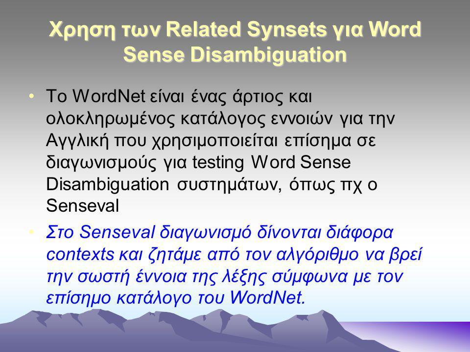 Χρηση των Related Synsets για Word Sense Disambiguation To WordNet είναι ένας άρτιος και ολοκληρωμένος κατάλογος εννοιών για την Αγγλική που χρησιμοποιείται επίσημα σε διαγωνισμούς για testing Word Sense Disambiguation συστημάτων, όπως πχ ο Senseval Στο Senseval διαγωνισμό δίνονται διάφορα contexts και ζητάμε από τον αλγόριθμο να βρεί την σωστή έννοια της λέξης σύμφωνα με τον επίσημο κατάλογο του WordNet.