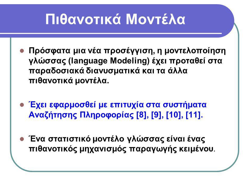Πιθανοτικά Μοντέλα  Η καταγωγή του μοντέλου γλώσσας ανάγεται στην εποχή του Shannon [12], ο οποίος διατύπωσε την πολύ γνωστή θεωρία του στον τομέα των επικοινωνιών (source channel perspective)  O Shannon μελέτησε κατά πόσο τα απλά (ν- γράμματα) μοντέλα (n-gram models) μπορούν να προβλέψουν φυσικό κείμενο  Έχει εφαρμοσθεί με επιτυχία στην Αναγνώριση Λόγου (Speech Recognition)
