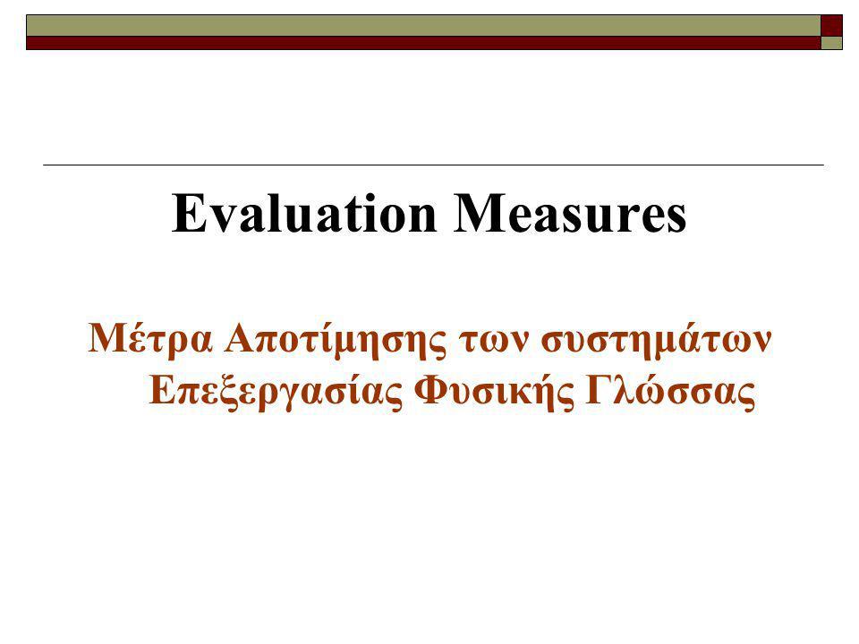 Μέτρα Αποτίμησης Περιγράφουμε τα μέτρα Αποτίμησης που θα χρησιμοποιήσουμε στην Ανάκτηση Πληροφορίας και στα συστήματα Αποσαφήνισης Εννοιών.