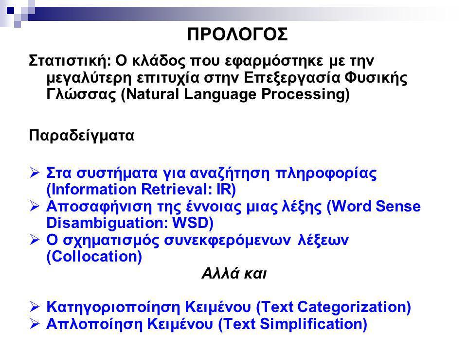 ΠΡΟΛΟΓΟΣ Στατιστική: Ο κλάδος που εφαρμόστηκε με την μεγαλύτερη επιτυχία στην Επεξεργασία Φυσικής Γλώσσας (Natural Language Processing) Παραδείγματα  Στα συστήματα για αναζήτηση πληροφορίας (Information Retrieval: IR)  Αποσαφήνιση της έννοιας μιας λέξης (Word Sense Disambiguation: WSD)  O σχηματισμός συνεκφερόμενων λέξεων (Collocation) Αλλά και  Κατηγοριοποίηση Κειμένου (Text Categorization)  Απλοποίηση Κειμένου (Text Simplification)