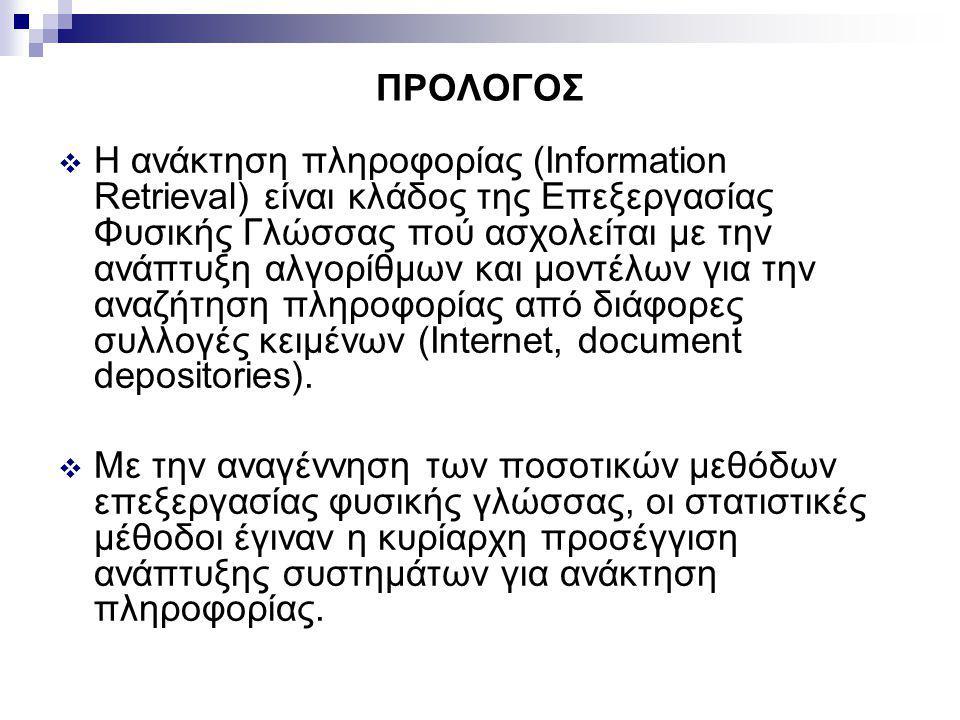 ΠΡΟΛΟΓΟΣ  Η ανάκτηση πληροφορίας (Information Retrieval) είναι κλάδος της Επεξεργασίας Φυσικής Γλώσσας πού ασχολείται με την ανάπτυξη αλγορίθμων και μοντέλων για την αναζήτηση πληροφορίας από διάφορες συλλογές κειμένων (Internet, document depositories).