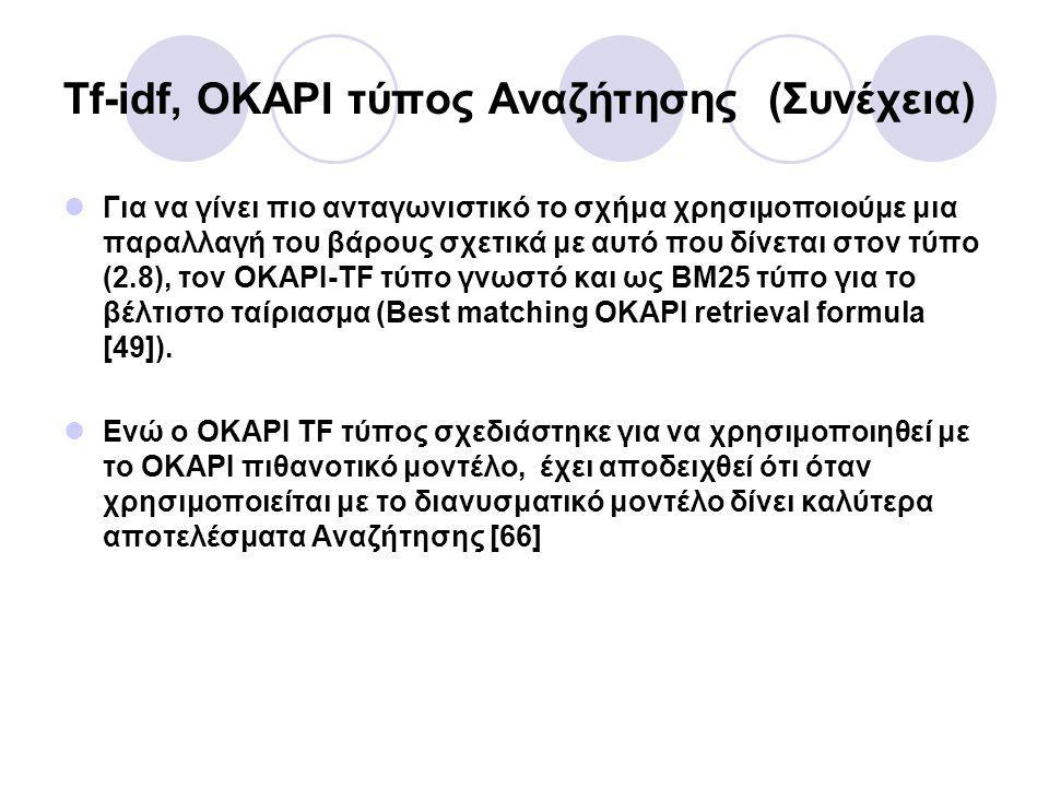 Για να γίνει πιο ανταγωνιστικό το σχήμα χρησιμοποιούμε μια παραλλαγή του βάρους σχετικά με αυτό που δίνεται στον τύπο (2.8), τον OKAPI-TF τύπο γνωστό και ως BM25 τύπο για το βέλτιστο ταίριασμα (Best matching OKAPI retrieval formula [49]).