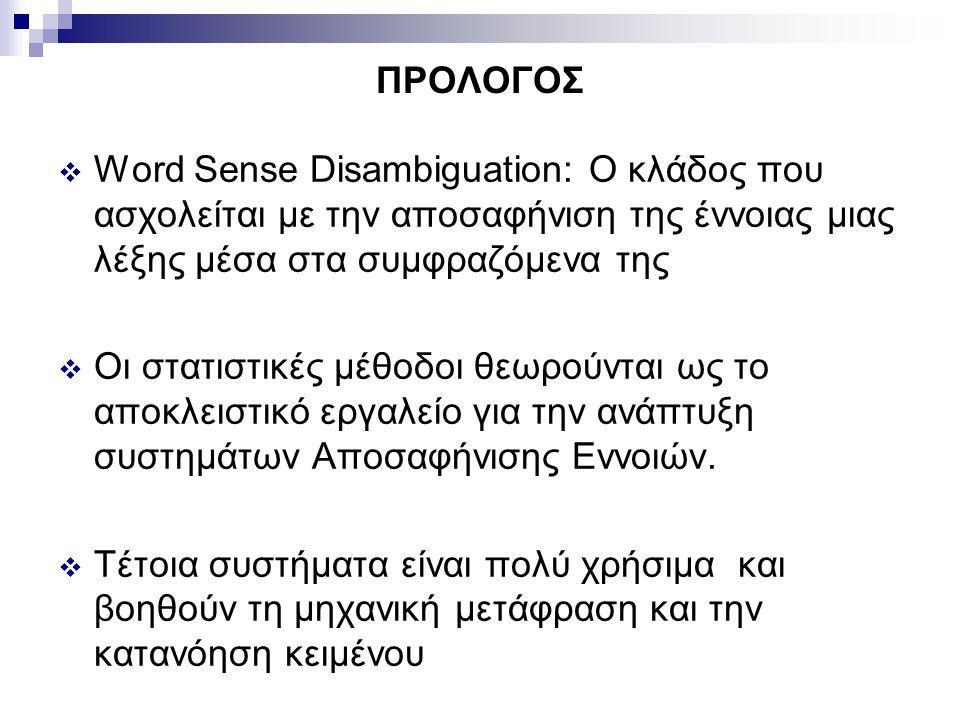 ΠΡΟΛΟΓΟΣ  Word Sense Disambiguation: Ο κλάδος που ασχολείται με την αποσαφήνιση της έννοιας μιας λέξης μέσα στα συμφραζόμενα της  Οι στατιστικές μέθοδοι θεωρούνται ως το αποκλειστικό εργαλείο για την ανάπτυξη συστημάτων Αποσαφήνισης Εννοιών.