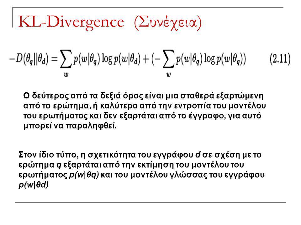 KL-Divergence (Συνέχεια) Ο δεύτερος από τα δεξιά όρος είναι μια σταθερά εξαρτώμενη από το ερώτημα, ή καλύτερα από την εντροπία του μοντέλου του ερωτήματος και δεν εξαρτάται από το έγγραφο, για αυτό μπορεί να παραληφθεί.