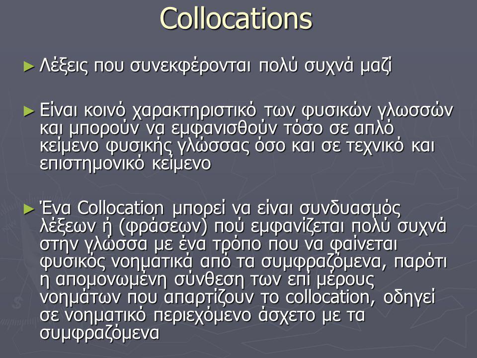 Collocations ► Λέξεις που συνεκφέρονται πολύ συχνά μαζί ► Είναι κοινό χαρακτηριστικό των φυσικών γλωσσών και μπορούν να εμφανισθούν τόσο σε απλό κείμενο φυσικής γλώσσας όσο και σε τεχνικό και επιστημονικό κείμενο ► Ένα Collocation μπορεί να είναι συνδυασμός λέξεων ή (φράσεων) πού εμφανίζεται πολύ συχνά στην γλώσσα με ένα τρόπο που να φαίνεται φυσικός νοηματικά από τα συμφραζόμενα, παρότι η απομονωμένη σύνθεση των επί μέρους νοημάτων που απαρτίζουν το collocation, οδηγεί σε νοηματικό περιεχόμενο άσχετο με τα συμφραζόμενα