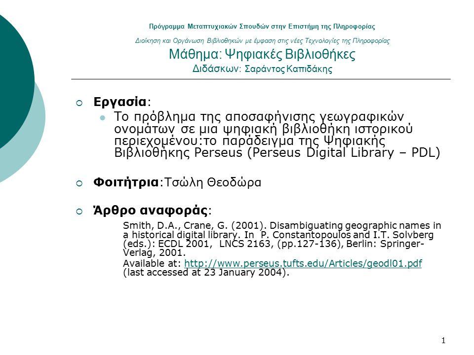 1 Πρόγραμμα Μεταπτυχιακών Σπουδών στην Επιστήμη της Πληροφορίας Διοίκηση και Οργάνωση Βιβλιοθηκών με έμφαση στις νέες Τεχνολογίες της Πληροφορίας Μάθημα: Ψηφιακές Βιβλιοθήκες Διδάσκων : Σαράντος Καπιδάκης  Εργασία: Το πρόβλημα της αποσαφήνισης γεωγραφικών ονομάτων σε μια ψηφιακή βιβλιοθήκη ιστορικού περιεχομένου:το παράδειγμα της Ψηφιακής Βιβλιοθήκης Perseus (Perseus Digital Library – PDL)  Φοιτήτρια:Τσώλη Θεοδώρα  Άρθρο αναφοράς: Smith, D.A., Crane, G.