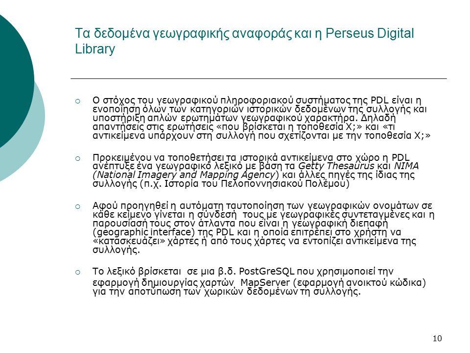 10 Τα δεδομένα γεωγραφικής αναφοράς και η Perseus Digital Library  Ο στόχος του γεωγραφικού πληροφοριακού συστήματος της PDL είναι η ενοποίηση όλων των κατηγοριών ιστορικών δεδομένων της συλλογής και υποστήριξη απλών ερωτημάτων γεωγραφικού χαρακτήρα.