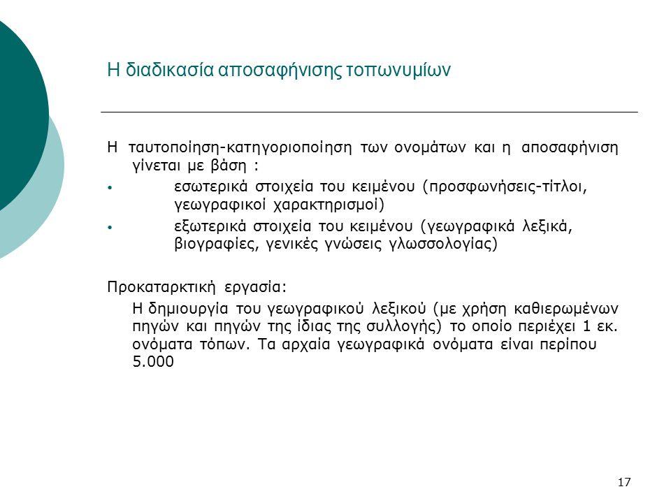17 Η διαδικασία αποσαφήνισης τοπωνυμίων Η ταυτοποίηση-κατηγοριοποίηση των ονομάτων και η αποσαφήνιση γίνεται με βάση : εσωτερικά στοιχεία του κειμένου (προσφωνήσεις-τίτλοι, γεωγραφικοί χαρακτηρισμοί) εξωτερικά στοιχεία του κειμένου (γεωγραφικά λεξικά, βιογραφίες, γενικές γνώσεις γλωσσολογίας) Προκαταρκτική εργασία: Η δημιουργία του γεωγραφικού λεξικού (με χρήση καθιερωμένων πηγών και πηγών της ίδιας της συλλογής) το οποίο περιέχει 1 εκ.
