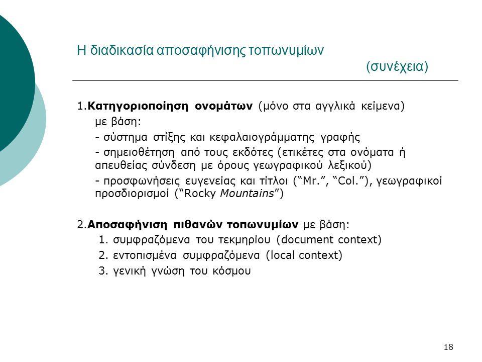 18 Η διαδικασία αποσαφήνισης τοπωνυμίων (συνέχεια) 1.Κατηγοριοποίηση ονομάτων (μόνο στα αγγλικά κείμενα) με βάση: - σύστημα στίξης και κεφαλαιογράμματης γραφής - σημειοθέτηση από τους εκδότες (ετικέτες στα ονόματα ή απευθείας σύνδεση με όρους γεωγραφικού λεξικού) - προσφωνήσεις ευγενείας και τίτλοι ( Mr. , Col. ), γεωγραφικοί προσδιορισμοί ( Rocky Mountains ) 2.Αποσαφήνιση πιθανών τοπωνυμίων με βάση: 1.