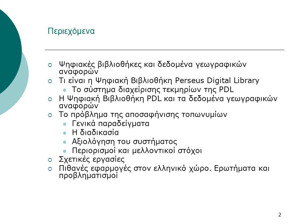 2 Περιεχόμενα  Ψηφιακές βιβλιοθήκες και δεδομένα γεωγραφικών αναφορών  Τι είναι η Ψηφιακή Βιβλιοθήκη Perseus Digital Library Το σύστημα διαχείρισης τεκμηρίων της PDL  Η Ψηφιακή Βιβλιοθήκη PDL και τα δεδομένα γεωγραφικών αναφορών  Το πρόβλημα της αποσαφήνισης τοπωνυμίων Γενικά παραδείγματα Η διαδικασία Αξιολόγηση του συστήματος Περιορισμοί και μελλοντικοί στόχοι  Σχετικές εργασίες  Πιθανές εφαρμογές στον ελληνικό χώρο.