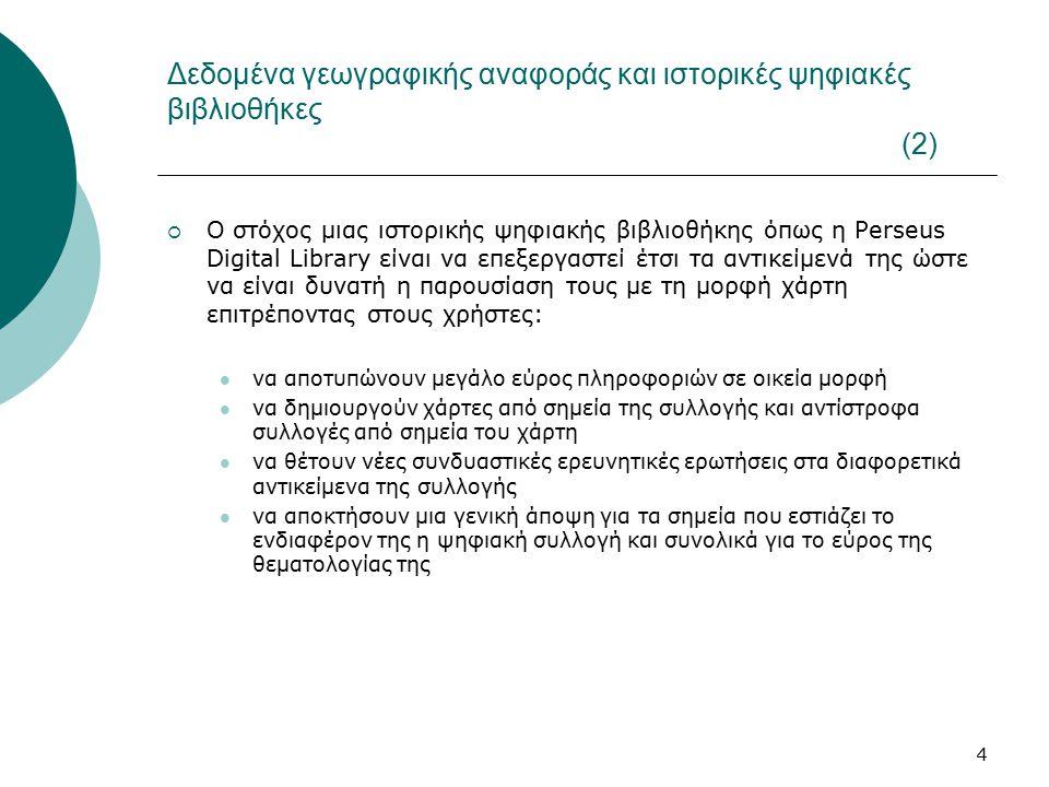 4 Δεδομένα γεωγραφικής αναφοράς και ιστορικές ψηφιακές βιβλιοθήκες (2)  Ο στόχος μιας ιστορικής ψηφιακής βιβλιοθήκης όπως η Perseus Digital Library είναι να επεξεργαστεί έτσι τα αντικείμενά της ώστε να είναι δυνατή η παρουσίαση τους με τη μορφή χάρτη επιτρέποντας στους χρήστες: να αποτυπώνουν μεγάλο εύρος πληροφοριών σε οικεία μορφή να δημιουργούν χάρτες από σημεία της συλλογής και αντίστροφα συλλογές από σημεία του χάρτη να θέτουν νέες συνδυαστικές ερευνητικές ερωτήσεις στα διαφορετικά αντικείμενα της συλλογής να αποκτήσουν μια γενική άποψη για τα σημεία που εστιάζει το ενδιαφέρον της η ψηφιακή συλλογή και συνολικά για το εύρος της θεματολογίας της